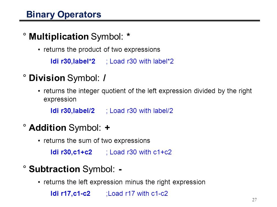 27 Binary Operators °Multiplication Symbol: * returns the product of two expressions ldi r30,label*2 ; Load r30 with label*2 °Division Symbol: / retur