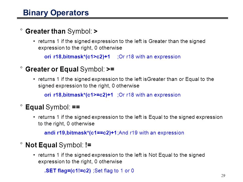 29 Binary Operators °Greater than Symbol: > returns 1 if the signed expression to the left is Greater than the signed expression to the right, 0 other
