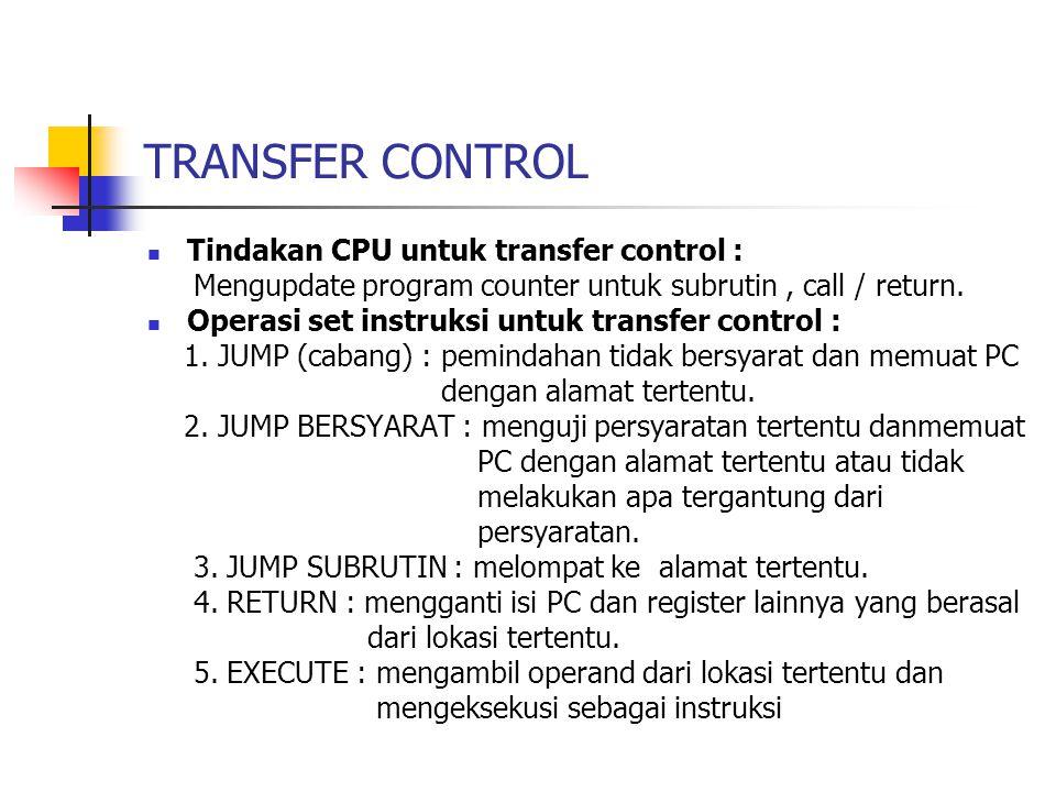 TRANSFER CONTROL Tindakan CPU untuk transfer control : Mengupdate program counter untuk subrutin, call / return.