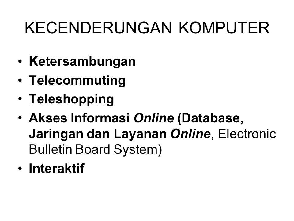 KECENDERUNGAN KOMPUTER Ketersambungan Telecommuting Teleshopping Akses Informasi Online (Database, Jaringan dan Layanan Online, Electronic Bulletin Board System) Interaktif