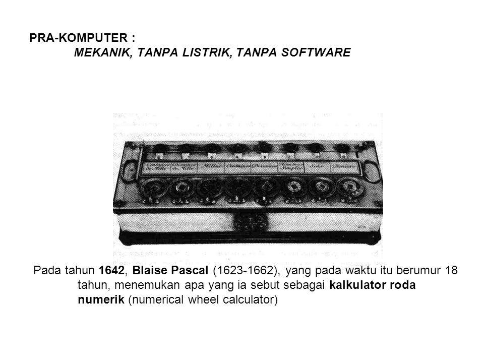 PRA-KOMPUTER : MEKANIK, TANPA LISTRIK, TANPA SOFTWARE Pada tahun 1642, Blaise Pascal (1623-1662), yang pada waktu itu berumur 18 tahun, menemukan apa yang ia sebut sebagai kalkulator roda numerik (numerical wheel calculator)