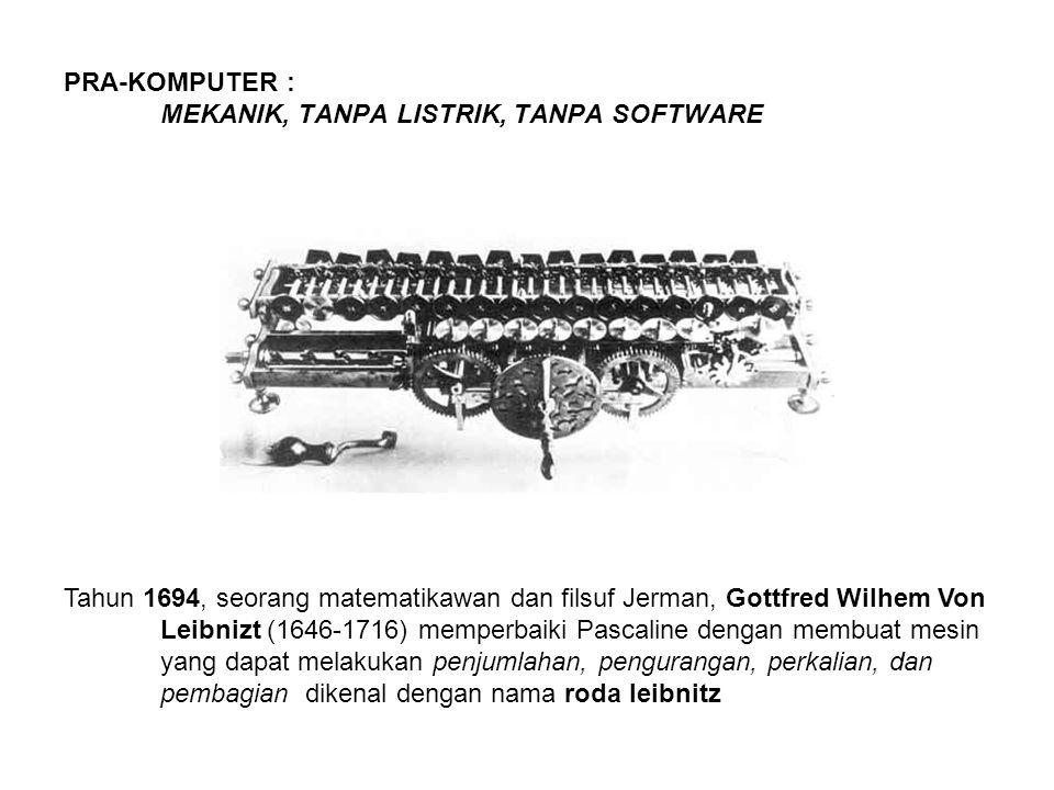 PRA-KOMPUTER : MEKANIK, TANPA LISTRIK, TANPA SOFTWARE Tahun 1694, seorang matematikawan dan filsuf Jerman, Gottfred Wilhem Von Leibnizt (1646-1716) memperbaiki Pascaline dengan membuat mesin yang dapat melakukan penjumlahan, pengurangan, perkalian, dan pembagian dikenal dengan nama roda leibnitz