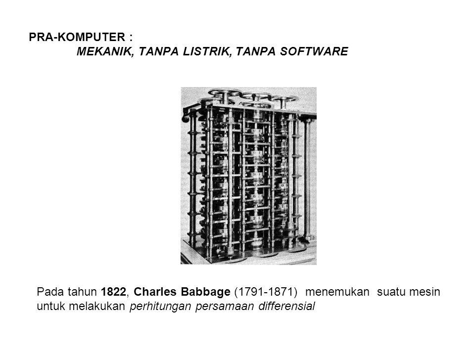 PRA-KOMPUTER : MEKANIK, TANPA LISTRIK, TANPA SOFTWARE Pada tahun 1822, Charles Babbage (1791-1871) menemukan suatu mesin untuk melakukan perhitungan p