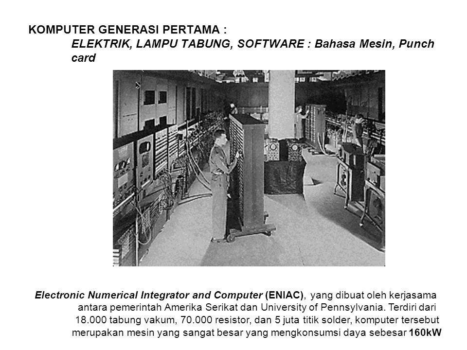 KOMPUTER GENERASI PERTAMA : ELEKTRIK, LAMPU TABUNG, SOFTWARE : Bahasa Mesin, Punch card Electronic Numerical Integrator and Computer (ENIAC), yang dibuat oleh kerjasama antara pemerintah Amerika Serikat dan University of Pennsylvania.