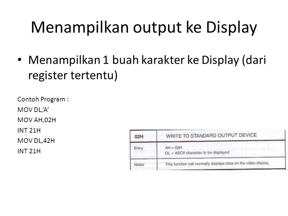 Menampilkan output ke Display Menampilkan 1 buah karakter ke Display (dari register tertentu) Contoh Program : MOV DL,'A' MOV AH,02H INT 21H MOV DL,42