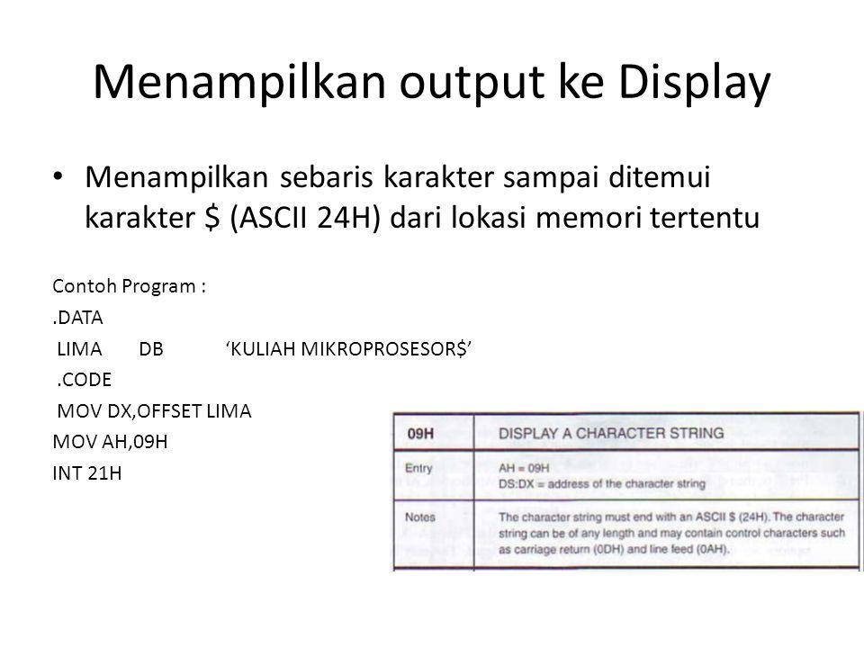 Menampilkan output ke Display Menampilkan sebaris karakter sampai ditemui karakter $ (ASCII 24H) dari lokasi memori tertentu Contoh Program :.DATA LIM