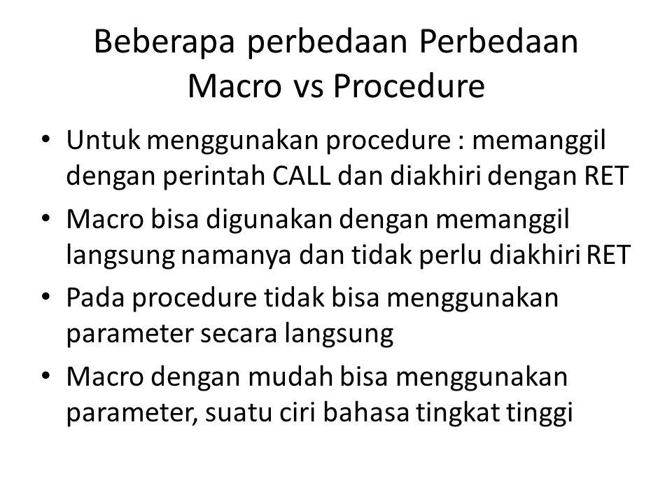Beberapa perbedaan Perbedaan Macro vs Procedure Untuk menggunakan procedure : memanggil dengan perintah CALL dan diakhiri dengan RET Macro bisa diguna