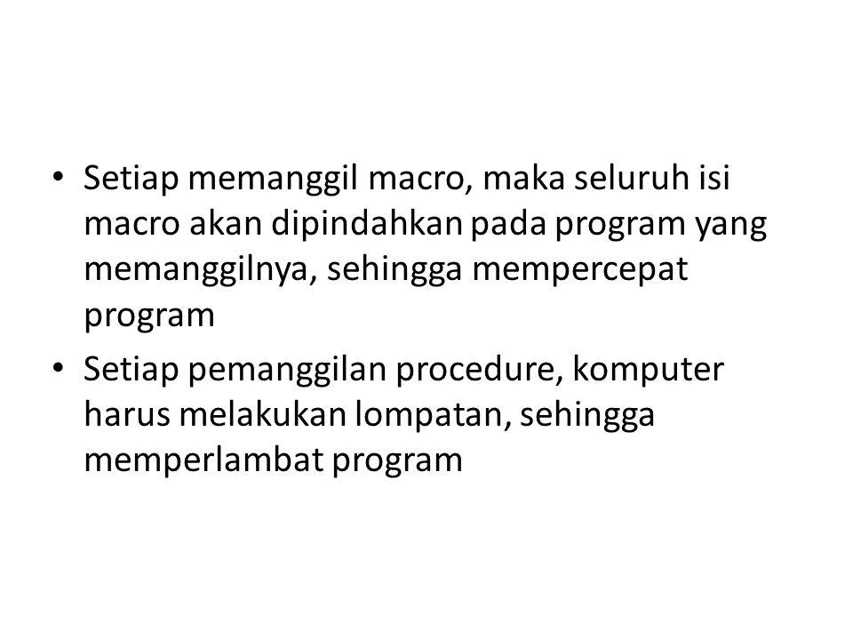 Setiap memanggil macro, maka seluruh isi macro akan dipindahkan pada program yang memanggilnya, sehingga mempercepat program Setiap pemanggilan proced