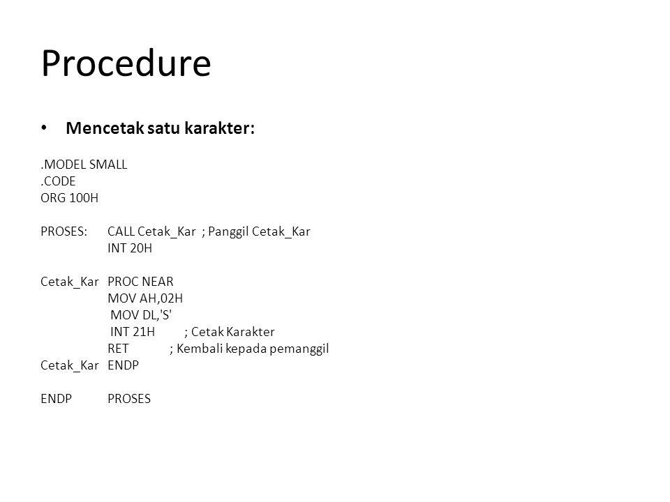 Procedure Mencetak satu karakter:.MODEL SMALL.CODE ORG 100H PROSES: CALL Cetak_Kar ; Panggil Cetak_Kar INT 20H Cetak_Kar PROC NEAR MOV AH,02H MOV DL,'