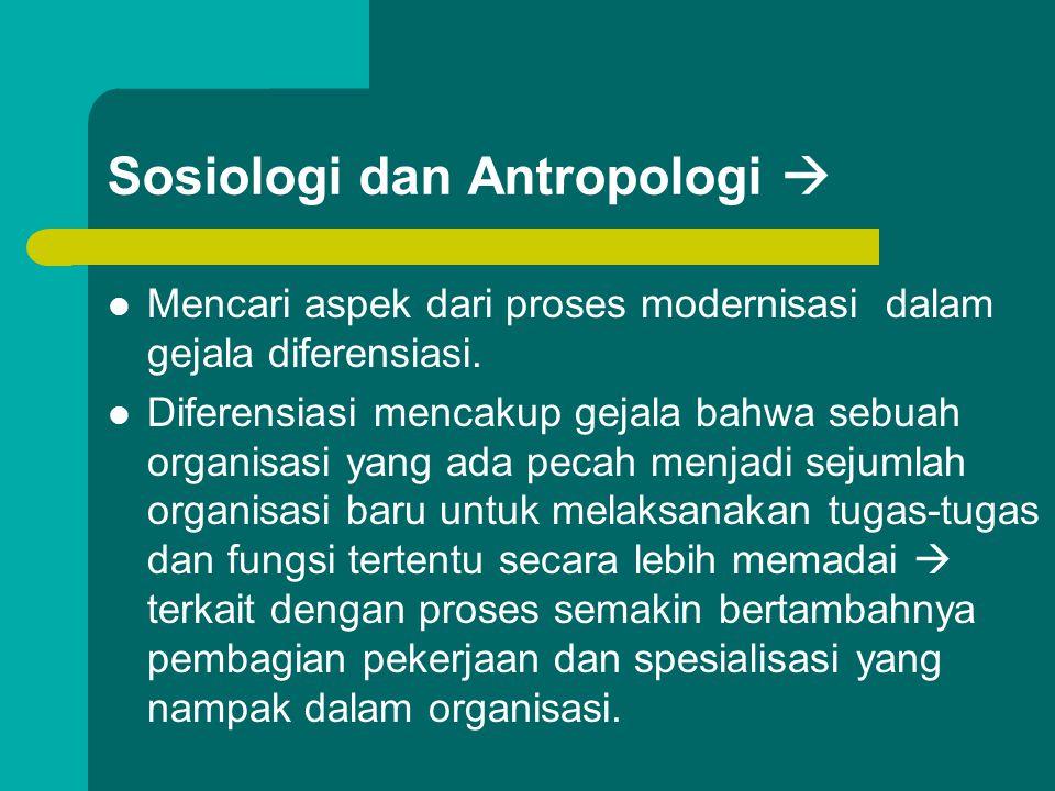 Sosiologi dan Antropologi  Mencari aspek dari proses modernisasi dalam gejala diferensiasi. Diferensiasi mencakup gejala bahwa sebuah organisasi yang