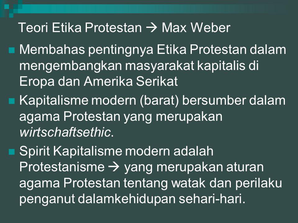 Teori Etika Protestan  Max Weber Membahas pentingnya Etika Protestan dalam mengembangkan masyarakat kapitalis di Eropa dan Amerika Serikat Kapitalism