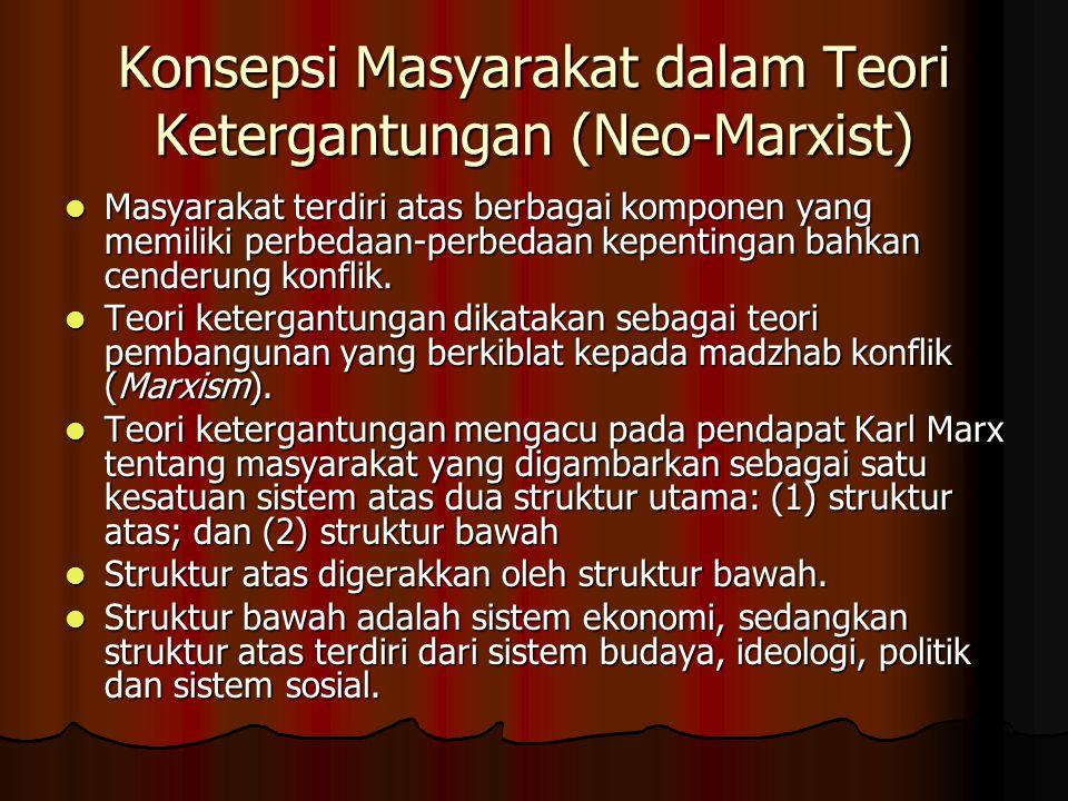 Konsepsi Masyarakat dalam Teori Ketergantungan (Neo-Marxist) Masyarakat terdiri atas berbagai komponen yang memiliki perbedaan-perbedaan kepentingan b