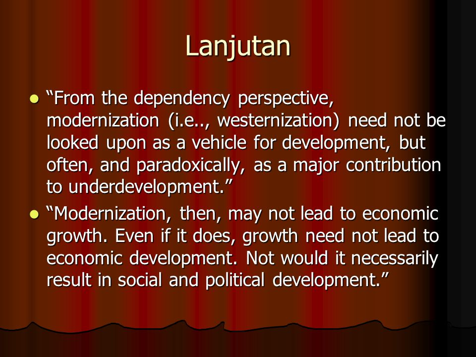 "Lanjutan ""From the dependency perspective, modernization (i.e.., westernization) need not be looked upon as a vehicle for development, but often, and"
