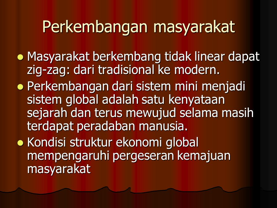 Perkembangan masyarakat Masyarakat berkembang tidak linear dapat zig-zag: dari tradisional ke modern. Masyarakat berkembang tidak linear dapat zig-zag