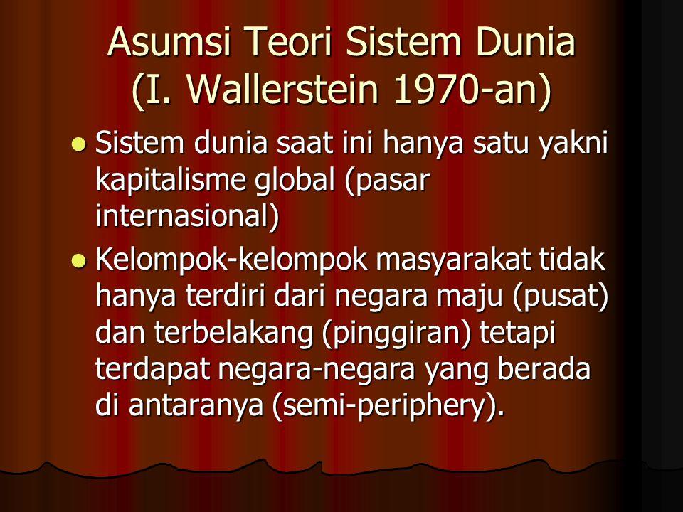 Asumsi Teori Sistem Dunia (I. Wallerstein 1970-an) Sistem dunia saat ini hanya satu yakni kapitalisme global (pasar internasional) Sistem dunia saat i