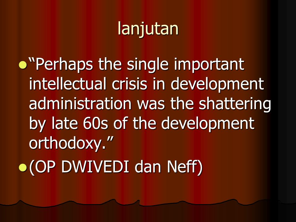 "lanjutan ""Perhaps the single important intellectual crisis in development administration was the shattering by late 60s of the development orthodoxy."""