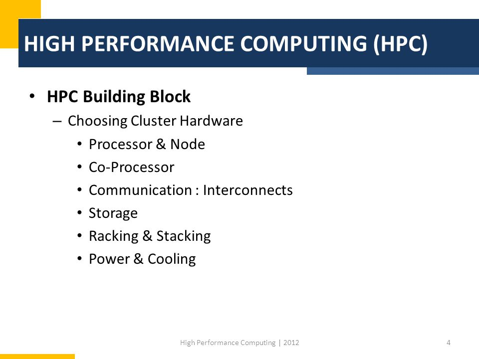 HIGH PERFORMANCE COMPUTING (HPC) HPC Building Block – Choosing Cluster Hardware Processor & Node Co-Processor Communication : Interconnects Storage Racking & Stacking Power & Cooling 4High Performance Computing | 2012
