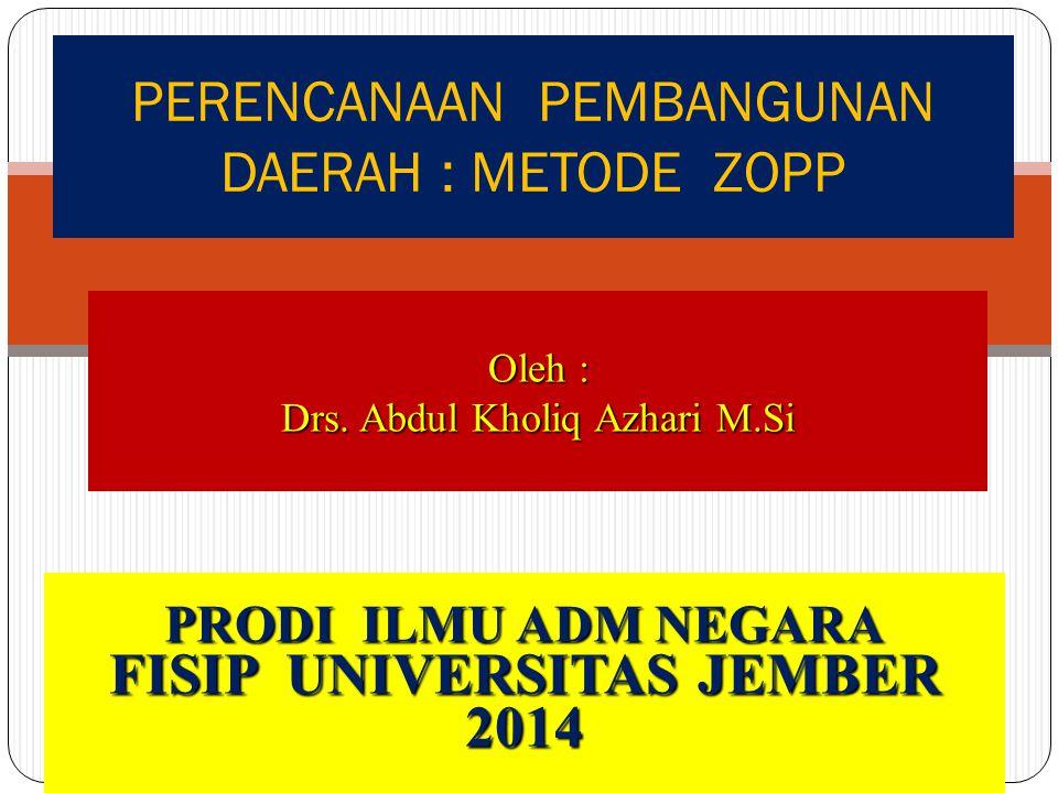 PERENCANAAN PEMBANGUNAN DAERAH : METODE ZOPP Oleh : Drs. Abdul Kholiq Azhari M.Si PRODI ILMU ADM NEGARA FISIP UNIVERSITAS JEMBER 2014