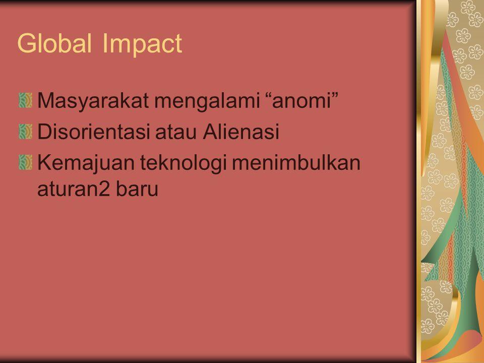 Global Impact Masyarakat mengalami anomi Disorientasi atau Alienasi Kemajuan teknologi menimbulkan aturan2 baru