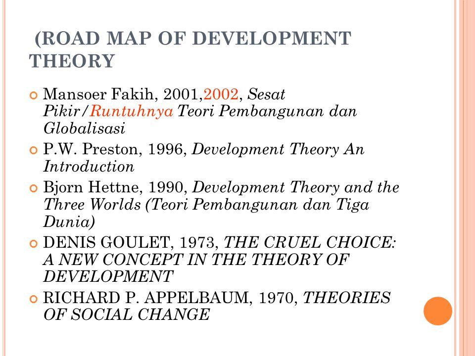 (ROAD MAP OF DEVELOPMENT THEORY Mansoer Fakih, 2001,2002, Sesat Pikir/Runtuhnya Teori Pembangunan dan Globalisasi P.W. Preston, 1996, Development Theo