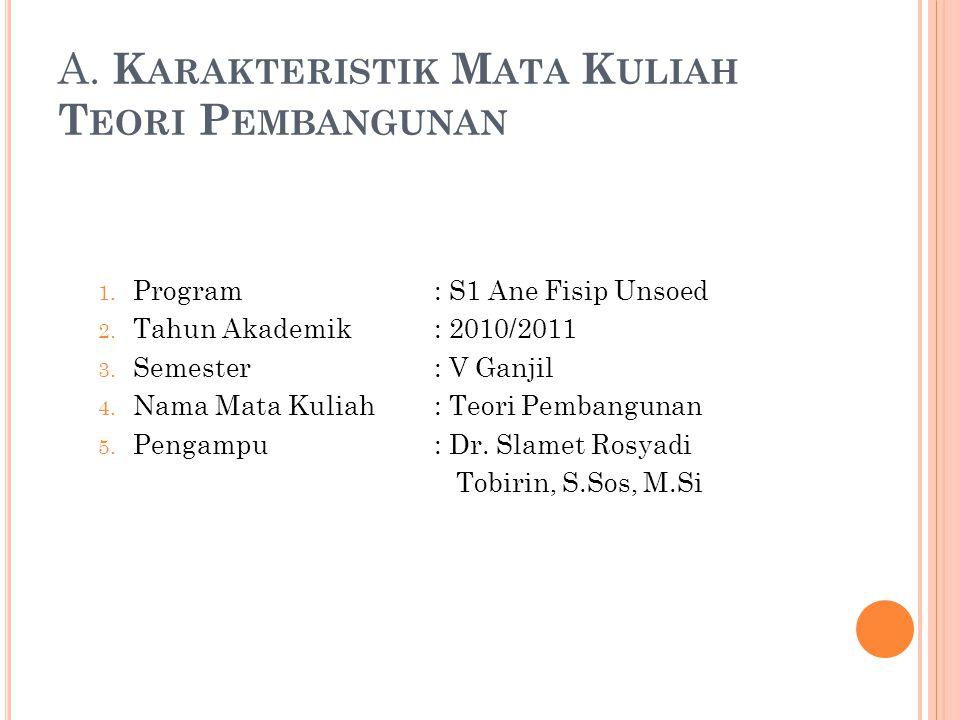 A. K ARAKTERISTIK M ATA K ULIAH T EORI P EMBANGUNAN 1. Program : S1 Ane Fisip Unsoed 2. Tahun Akademik : 2010/2011 3. Semester : V Ganjil 4. Nama Mata