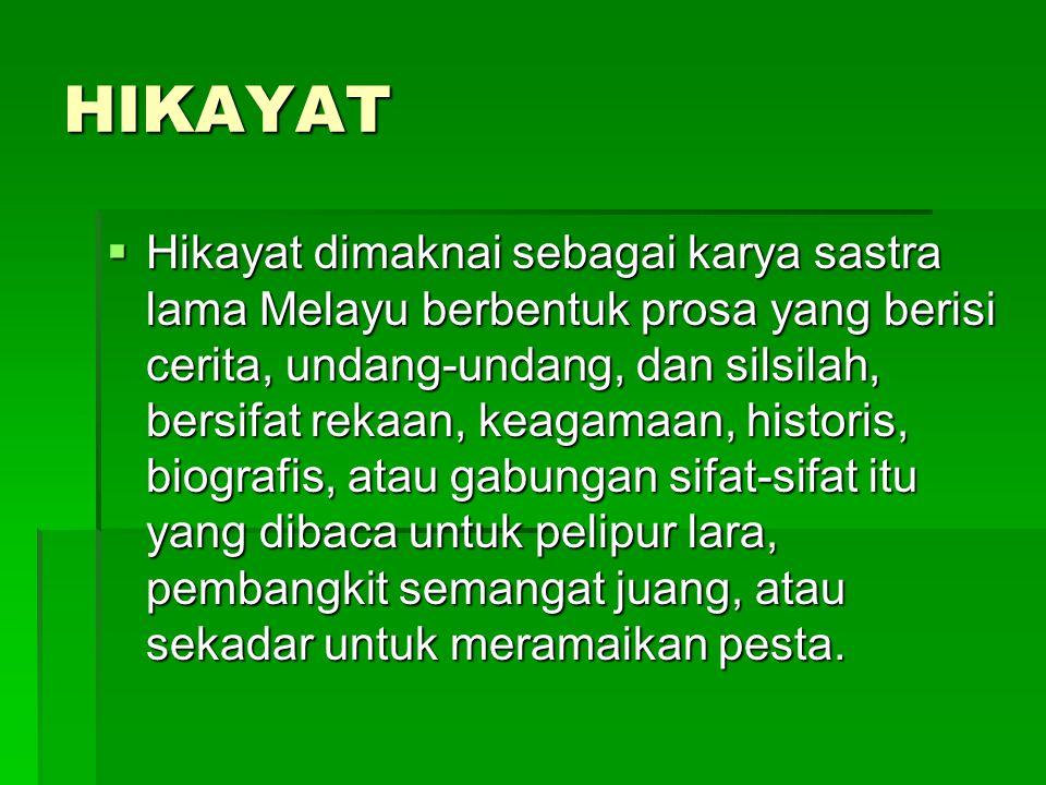 HIKAYAT  Hikayat dimaknai sebagai karya sastra lama Melayu berbentuk prosa yang berisi cerita, undang-undang, dan silsilah, bersifat rekaan, keagamaa