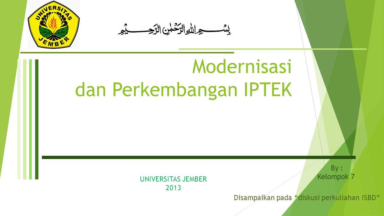 Modernisasi dan Perkembangan IPTEK By : Kelompok 7 UNIVERSITAS JEMBER 2013 Disampaikan pada diskusi perkuliahan ISBD