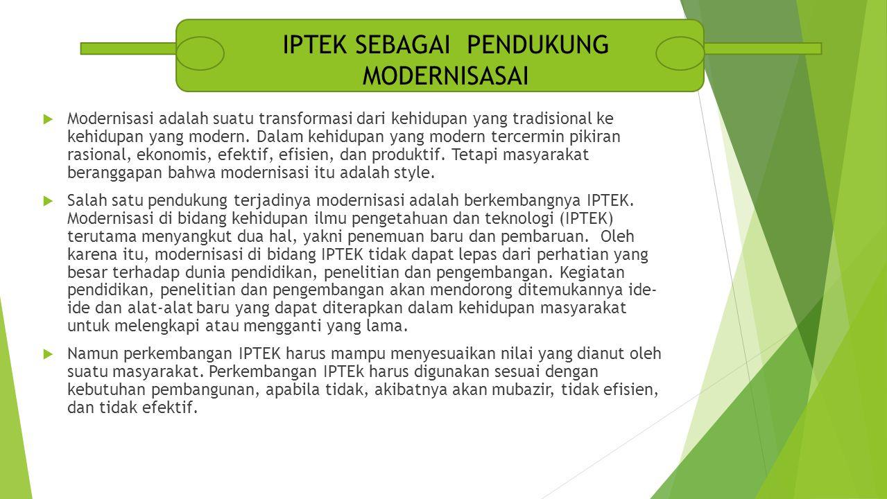 Contoh-contoh modernisasi dalam bidang IPTEK, diantaranya yaitu :  Kemajuan di Bidang Transportasi  Kemajuan di Bidang Pertanian  Kemajuan di Bidang Industri perkembangan IPTEK harus mampu menyesuaikan nilai yang dianut oleh suatu masyarakat.