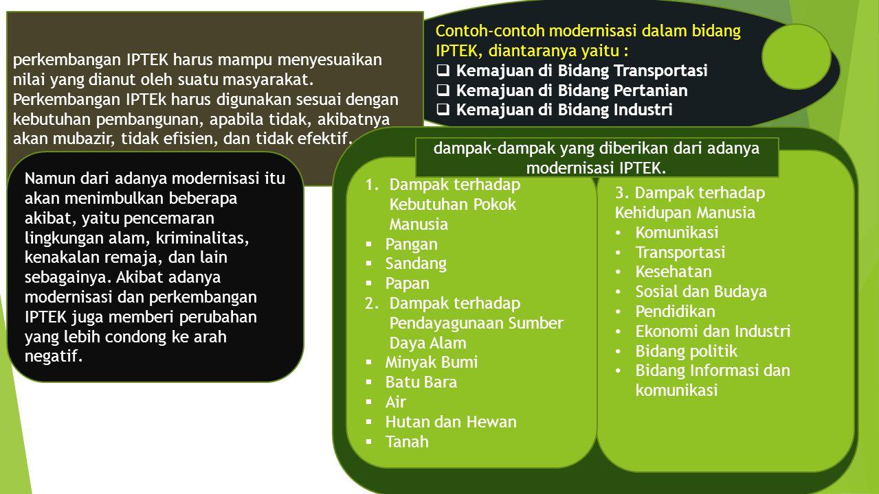 Contoh-contoh modernisasi dalam bidang IPTEK, diantaranya yaitu :  Kemajuan di Bidang Transportasi  Kemajuan di Bidang Pertanian  Kemajuan di Bidan
