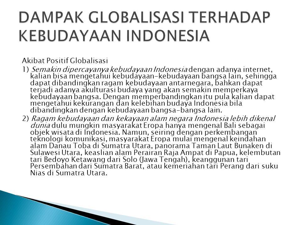 Akibat Positif Globalisasi 1) Semakin dipercayanya kebudayaan Indonesia dengan adanya internet, kalian bisa mengetahui kebudayaan-kebudayaan bangsa lain, sehingga dapat dibandingkan ragam kebudayaan antarnegara, bahkan dapat terjadi adanya akulturasi budaya yang akan semakin memperkaya kebudayaan bangsa.