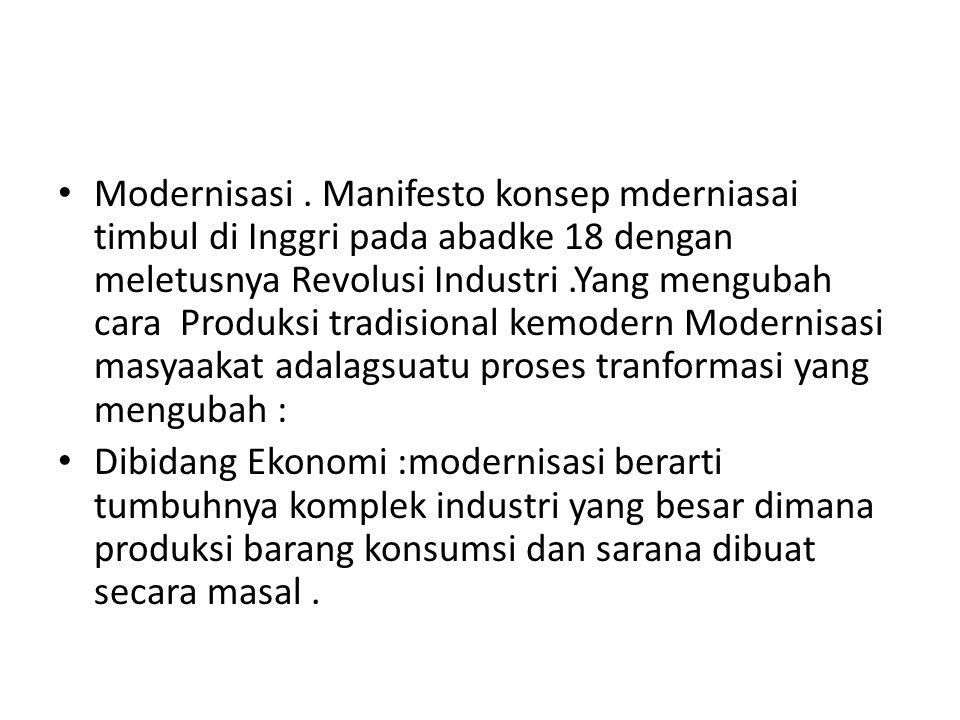 Modernisasi. Manifesto konsep mderniasai timbul di Inggri pada abadke 18 dengan meletusnya Revolusi Industri.Yang mengubah cara Produksi tradisional k