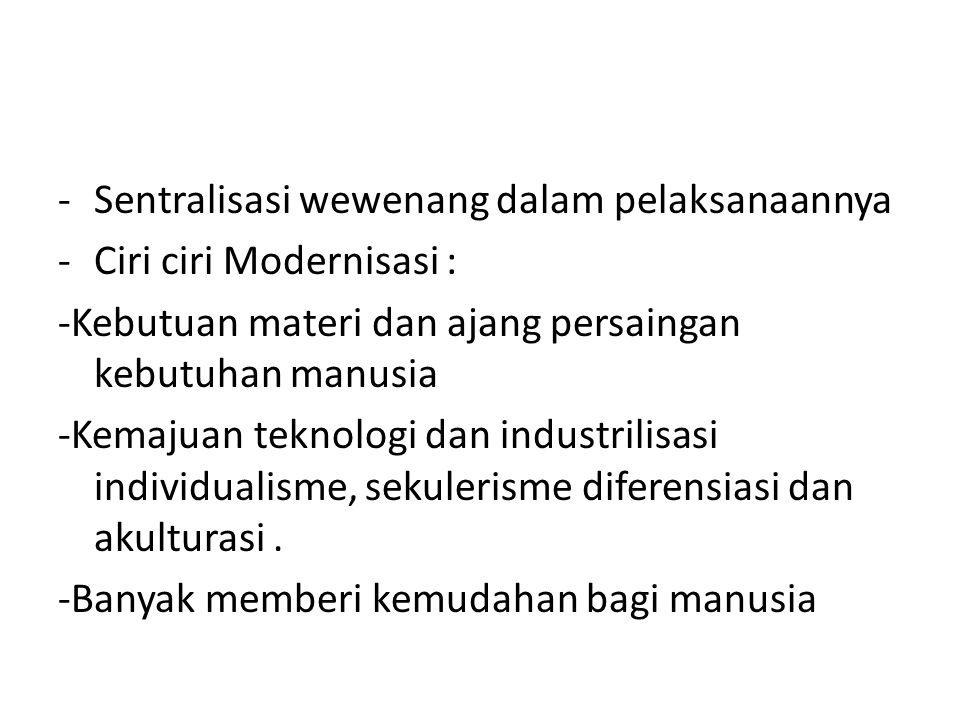 -Sentralisasi wewenang dalam pelaksanaannya -Ciri ciri Modernisasi : -Kebutuan materi dan ajang persaingan kebutuhan manusia -Kemajuan teknologi dan i