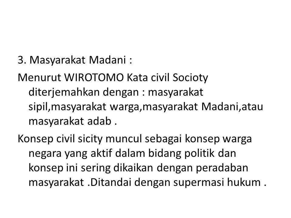 3. Masyarakat Madani : Menurut WIROTOMO Kata civil Socioty diterjemahkan dengan : masyarakat sipil,masyarakat warga,masyarakat Madani,atau masyarakat