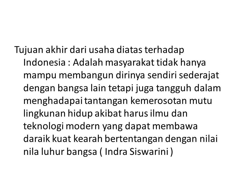 Tujuan akhir dari usaha diatas terhadap Indonesia : Adalah masyarakat tidak hanya mampu membangun dirinya sendiri sederajat dengan bangsa lain tetapi