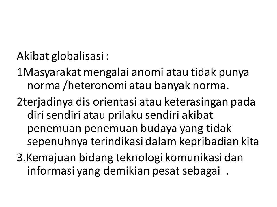 Akibat globalisasi : 1Masyarakat mengalai anomi atau tidak punya norma /heteronomi atau banyak norma. 2terjadinya dis orientasi atau keterasingan pada