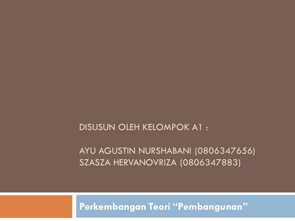 DISUSUN OLEH KELOMPOK A1 : AYU AGUSTIN NURSHABANI (0806347656) SZASZA HERVANOVRIZA (0806347883) Perkembangan Teori Pembangunan