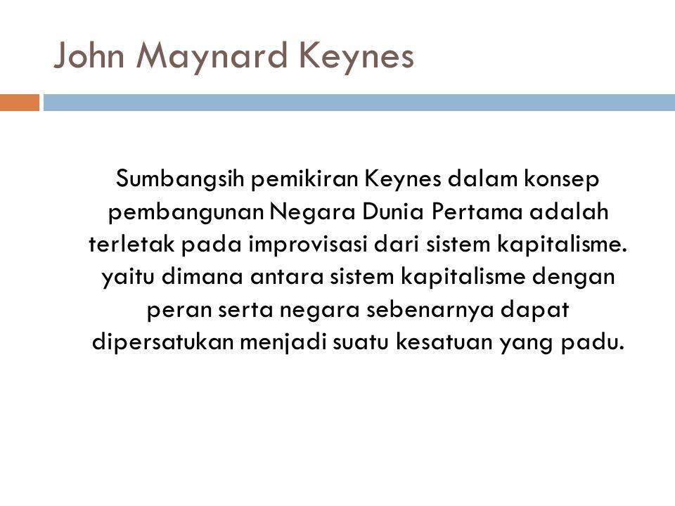 John Maynard Keynes Sumbangsih pemikiran Keynes dalam konsep pembangunan Negara Dunia Pertama adalah terletak pada improvisasi dari sistem kapitalisme.