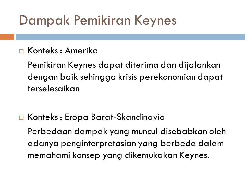 Dampak Pemikiran Keynes  Konteks : Amerika Pemikiran Keynes dapat diterima dan dijalankan dengan baik sehingga krisis perekonomian dapat terselesaikan  Konteks : Eropa Barat-Skandinavia Perbedaan dampak yang muncul disebabkan oleh adanya penginterpretasian yang berbeda dalam memahami konsep yang dikemukakan Keynes.