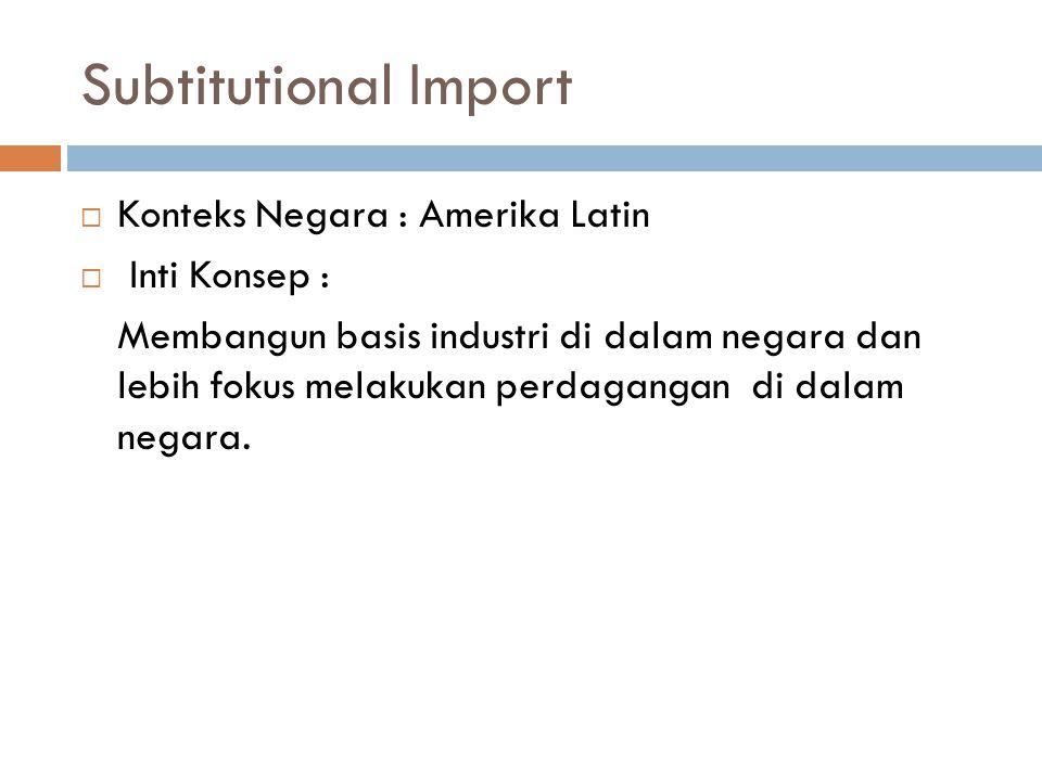 Subtitutional Import  Konteks Negara : Amerika Latin  Inti Konsep : Membangun basis industri di dalam negara dan lebih fokus melakukan perdagangan di dalam negara.