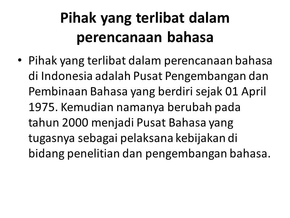Pihak yang terlibat dalam perencanaan bahasa Pihak yang terlibat dalam perencanaan bahasa di Indonesia adalah Pusat Pengembangan dan Pembinaan Bahasa