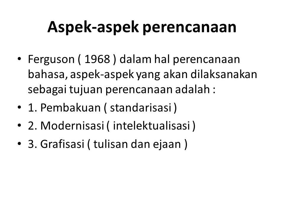 Aspek-aspek perencanaan Ferguson ( 1968 ) dalam hal perencanaan bahasa, aspek-aspek yang akan dilaksanakan sebagai tujuan perencanaan adalah : 1. Pemb