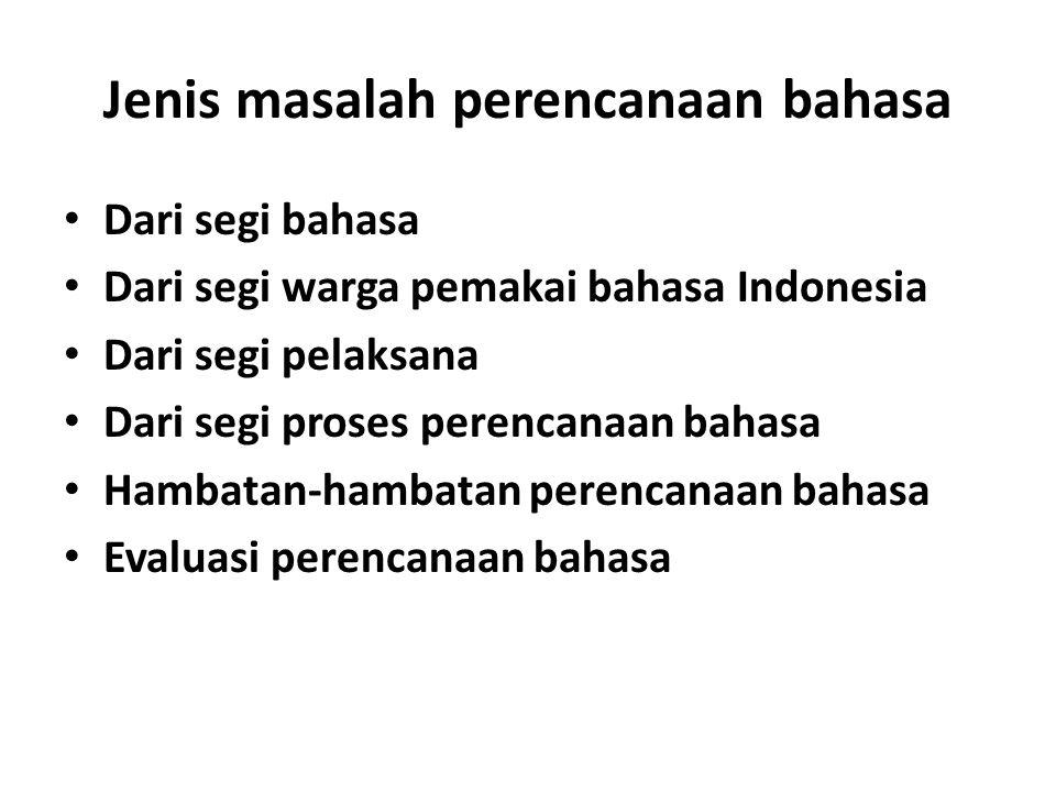 Jenis masalah perencanaan bahasa Dari segi bahasa Dari segi warga pemakai bahasa Indonesia Dari segi pelaksana Dari segi proses perencanaan bahasa Hambatan-hambatan perencanaan bahasa Evaluasi perencanaan bahasa