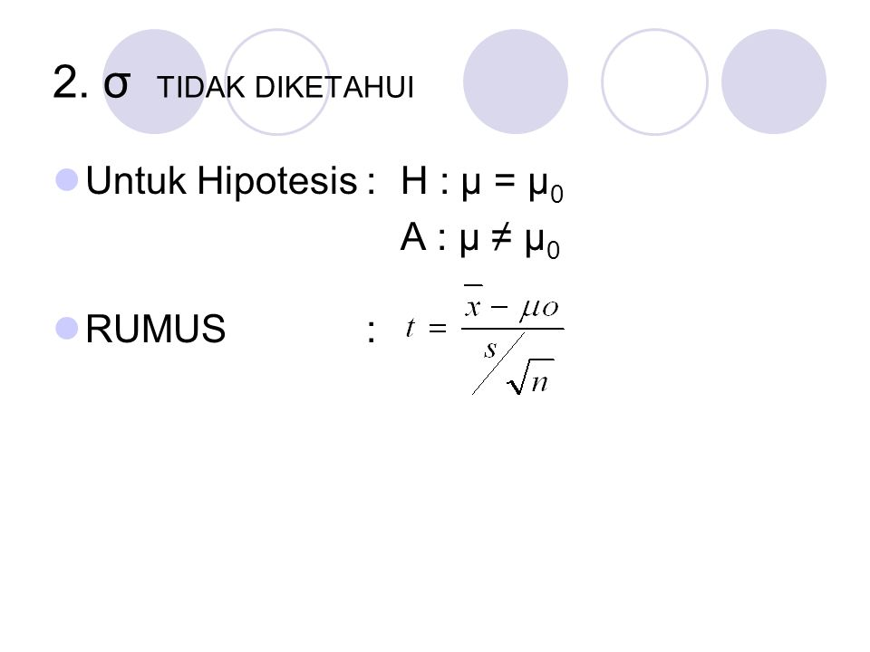2. σ TIDAK DIKETAHUI Untuk Hipotesis :H : μ = μ 0 A : μ ≠ μ 0 RUMUS :