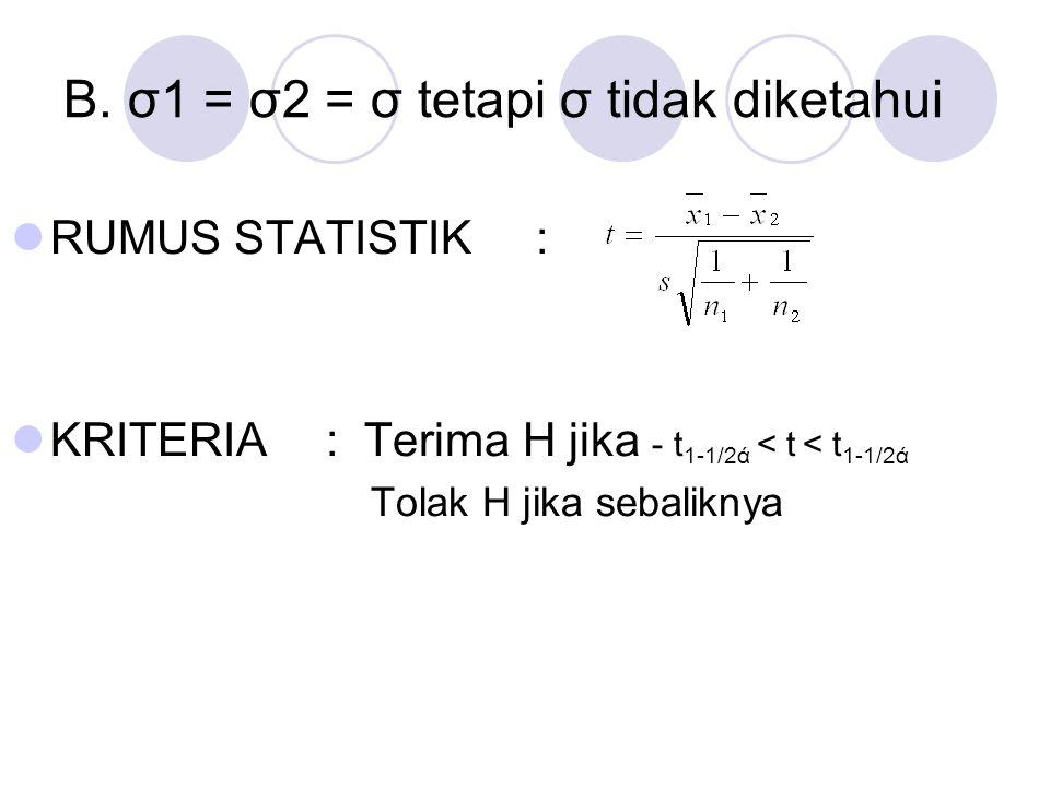 B. σ1 = σ2 = σ tetapi σ tidak diketahui RUMUS STATISTIK: KRITERIA: Terima H jika - t 1-1/2ά < t < t 1-1/2ά Tolak H jika sebaliknya