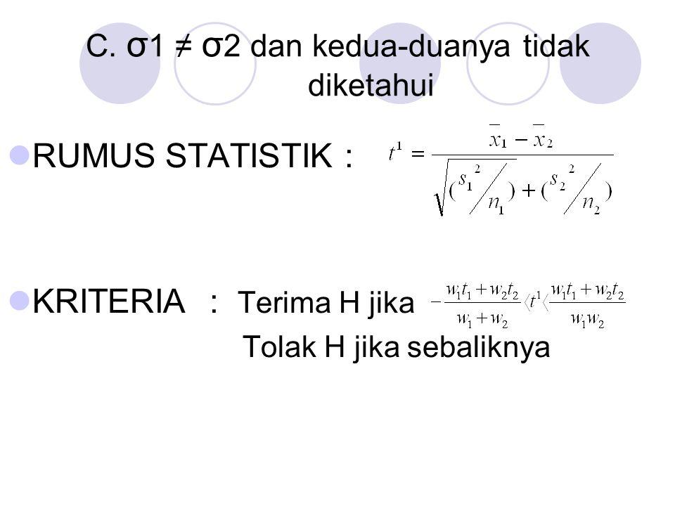 C. σ 1 ≠ σ 2 dan kedua-duanya tidak diketahui RUMUS STATISTIK: KRITERIA: Terima H jika Tolak H jika sebaliknya