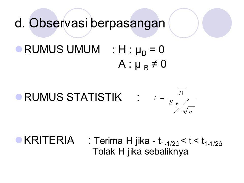d. Observasi berpasangan RUMUS UMUM: H : μ B = 0 A : μ B ≠ 0 RUMUS STATISTIK: KRITERIA: Terima H jika - t 1-1/2ά < t < t 1-1/2ά Tolak H jika sebalikny
