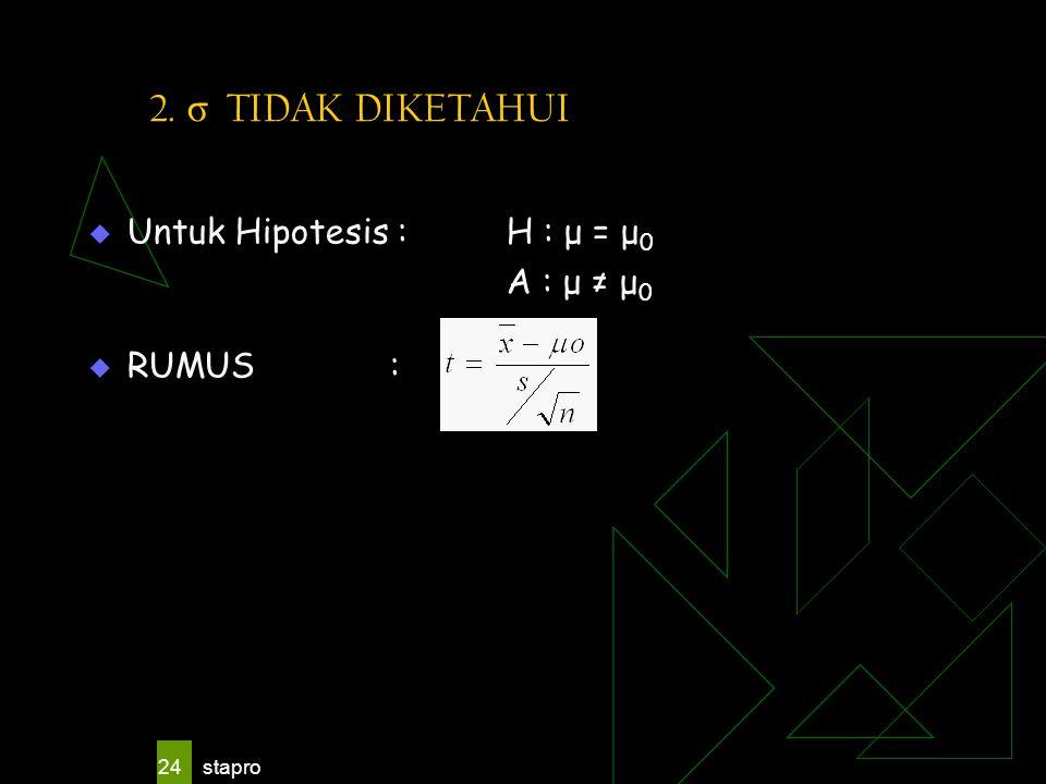 stapro 24 2. σ TIDAK DIKETAHUI  Untuk Hipotesis :H : μ = μ 0 A : μ ≠ μ 0  RUMUS :