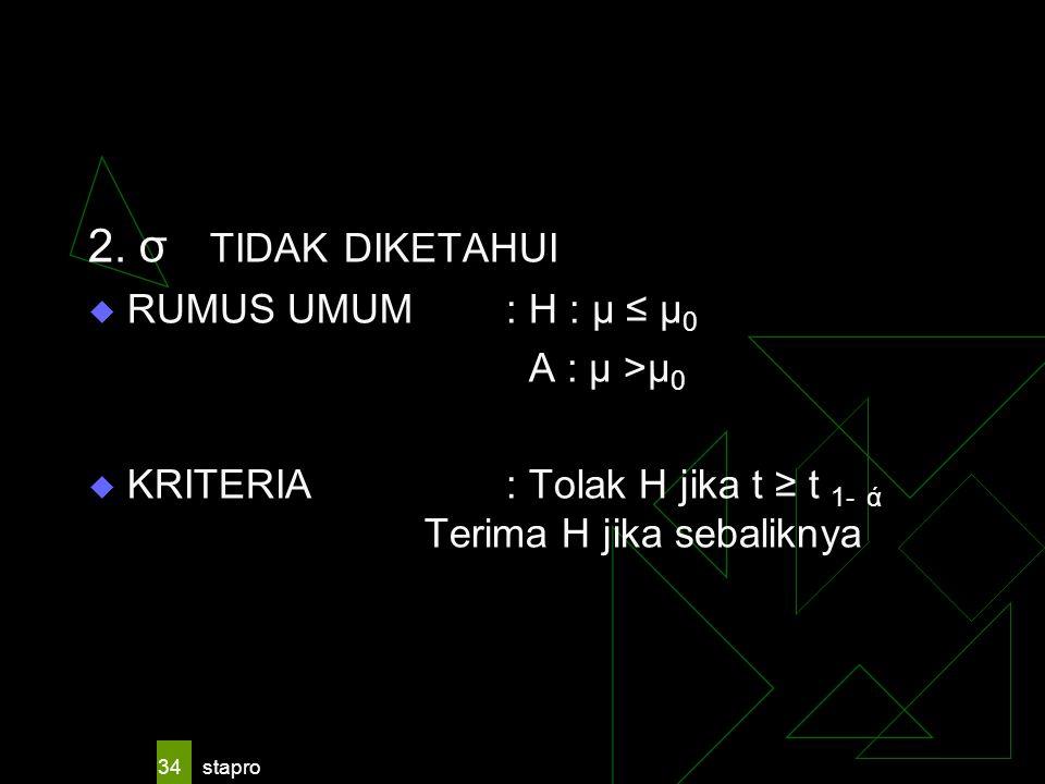 stapro 34 2. σ TIDAK DIKETAHUI  RUMUS UMUM : H : μ ≤ μ 0 A : μ >μ 0  KRITERIA: Tolak H jika t ≥ t 1- ά Terima H jika sebaliknya