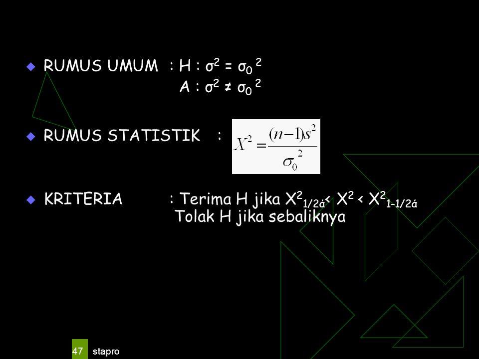 stapro 47  RUMUS UMUM: H : σ 2 = σ 0 2 A : σ 2 ≠ σ 0 2  RUMUS STATISTIK:  KRITERIA: Terima H jika X 2 1/2ά < X 2 < X 2 1-1/2ά Tolak H jika sebalikn