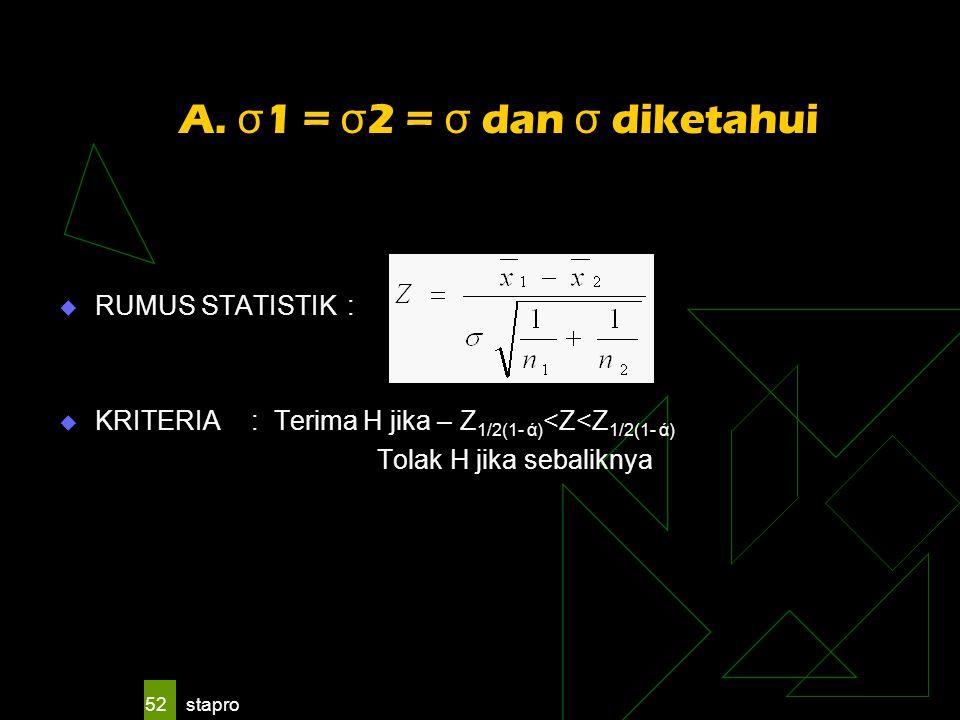 stapro 52 A. σ 1 = σ 2 = σ dan σ diketahui  RUMUS STATISTIK:  KRITERIA: Terima H jika – Z 1/2(1- ά) <Z<Z 1/2(1- ά) Tolak H jika sebaliknya
